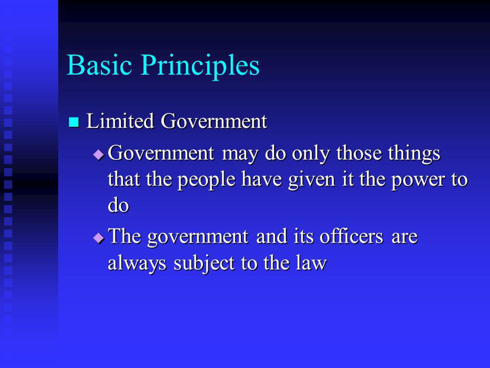 Basic Principles Limited Government Limited Government  Government may do only those things that the people have given it the power to do  The gover