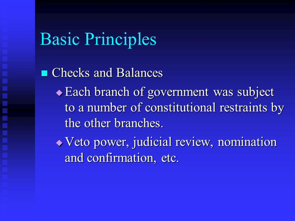 Basic Principles Checks and Balances (con) Checks and Balances (con)  Although there have been instances of spectacular clashes between branches, usually the branches of government restrain themselves as they attempt to achieve their goals.