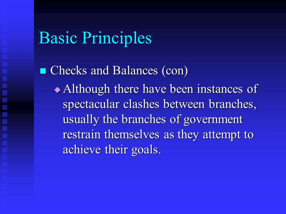 Basic Principles Checks and Balances (con) Checks and Balances (con)  Although there have been instances of spectacular clashes between branches, usu