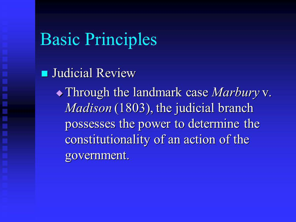 Basic Principles Judicial Review (con) Judicial Review (con)  In most cases the judiciary has supported the constitutionality of government acts; but in more than 130 cases, the courts have found congressional acts to be unconstitutional, and they have voided thousands of acts of States and local governments