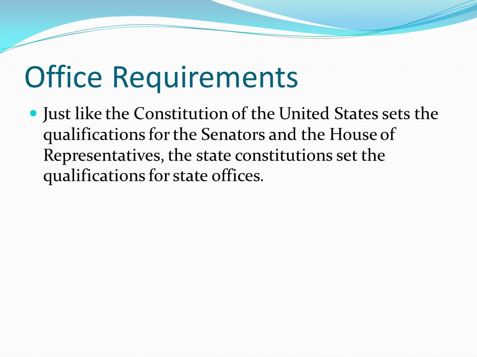 Office Requirements Just like the Constitution of the United States sets the qualifications for the Senators and the House of Representatives, the sta