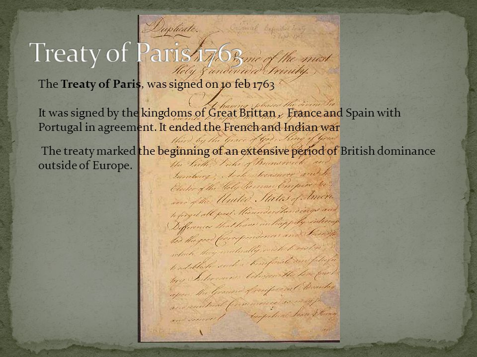 The Treaty of Paris, was signed on 10 feb 1763 It was signed by the kingdoms of Great Brittan, France and Spain with Portugal in agreement. It ended t