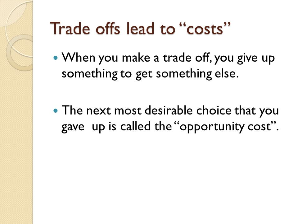 """Trade offs lead to """"costs"""" When you make a trade off, you give up something to get something else. The next most desirable choice that you gave up is"""
