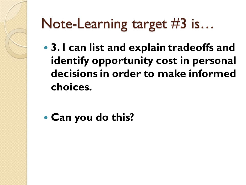 Note-Learning target #3 is… 3. I can list and explain tradeoffs and identify opportunity cost in personal decisions in order to make informed choices.