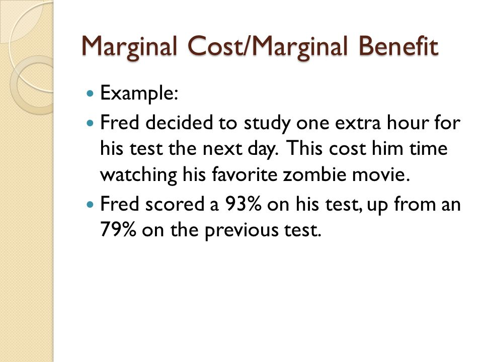 Marginal Cost/Marginal Benefit Example: Fred decided to study one extra hour for his test the next day. This cost him time watching his favorite zombi