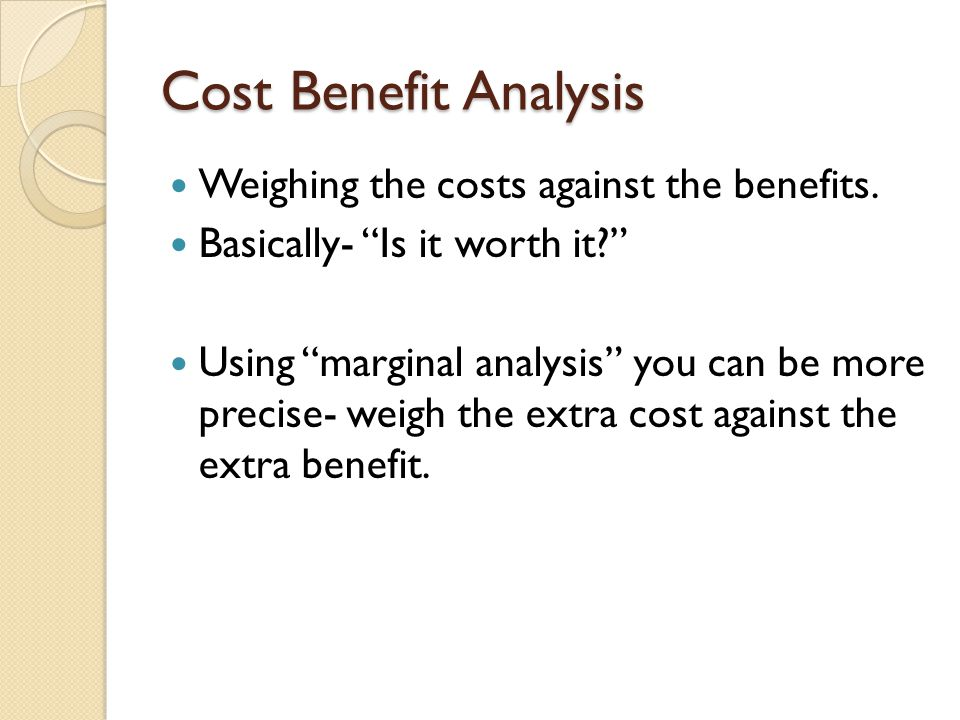 """Cost Benefit Analysis Weighing the costs against the benefits. Basically- """"Is it worth it?"""" Using """"marginal analysis"""" you can be more precise- weigh t"""