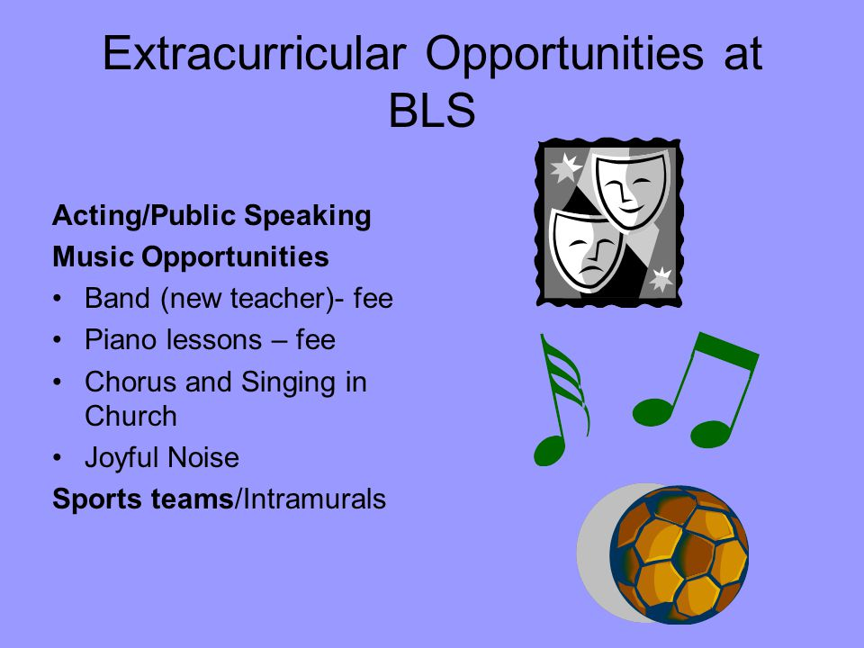 Extracurricular Opportunities at BLS Acting/Public Speaking Music Opportunities Band (new teacher)- fee Piano lessons – fee Chorus and Singing in Church Joyful Noise Sports teams/Intramurals