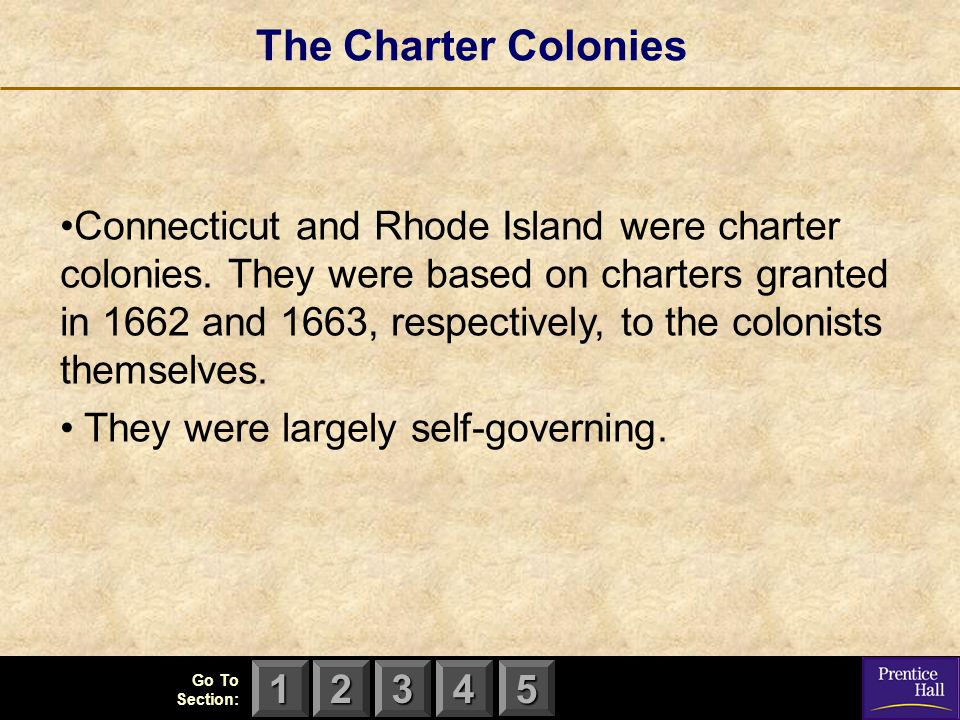 123 Go To Section: 4 5 The Charter Colonies Connecticut and Rhode Island were charter colonies. They were based on charters granted in 1662 and 1663,
