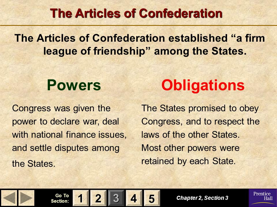 "123 Go To Section: 4 5 The Articles of Confederation The Articles of Confederation established ""a firm league of friendship"" among the States. Chapter"