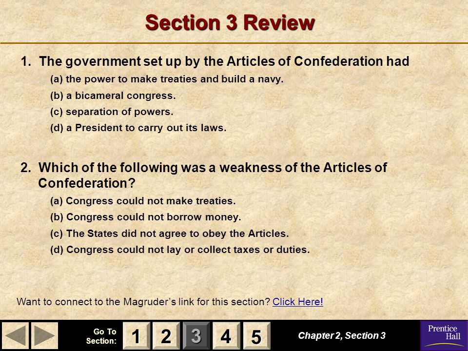 123 Go To Section: 4 5 Section 3 Review 1. The government set up by the Articles of Confederation had (a) the power to make treaties and build a navy.