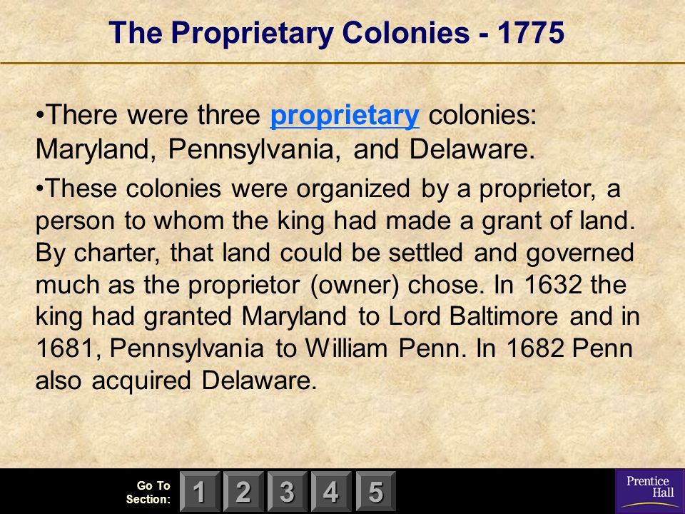 123 Go To Section: 4 5 The Proprietary Colonies - 1775 There were three proprietary colonies: Maryland, Pennsylvania, and Delaware. These colonies wer