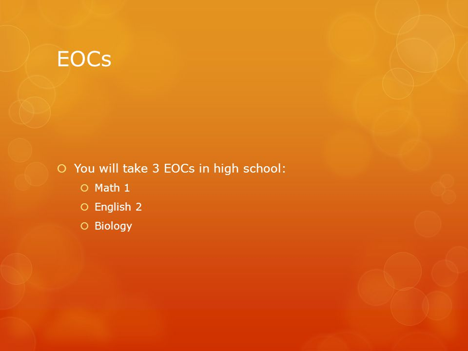 EOCs  You will take 3 EOCs in high school:  Math 1  English 2  Biology