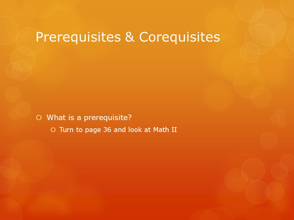 Prerequisites & Corequisites  What is a prerequisite  Turn to page 36 and look at Math II