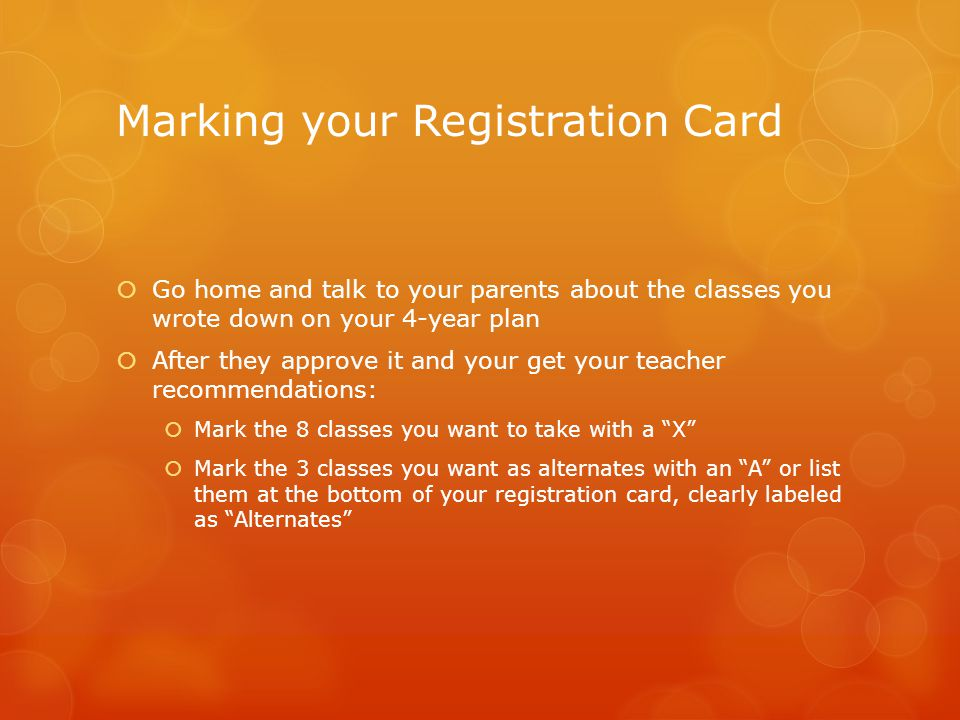 Marking your Registration Card  Go home and talk to your parents about the classes you wrote down on your 4-year plan  After they approve it and your get your teacher recommendations:  Mark the 8 classes you want to take with a X  Mark the 3 classes you want as alternates with an A or list them at the bottom of your registration card, clearly labeled as Alternates