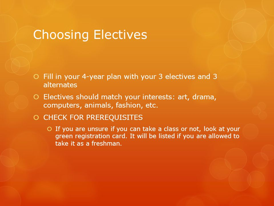 Choosing Electives  Fill in your 4-year plan with your 3 electives and 3 alternates  Electives should match your interests: art, drama, computers, animals, fashion, etc.