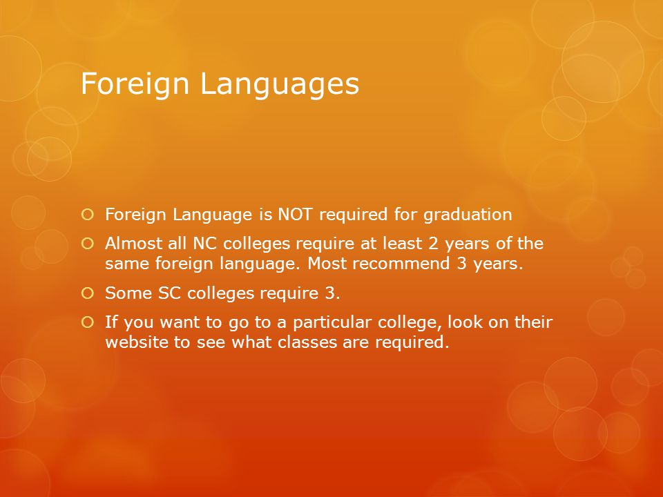 Foreign Languages  Foreign Language is NOT required for graduation  Almost all NC colleges require at least 2 years of the same foreign language.