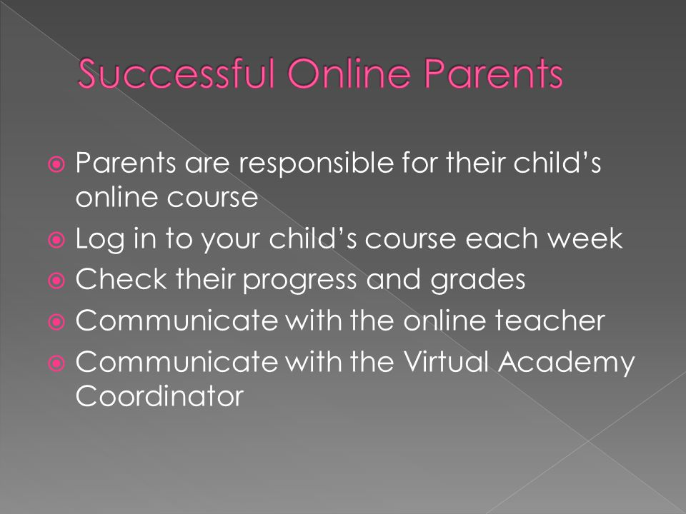  Parents are responsible for their child's online course  Log in to your child's course each week  Check their progress and grades  Communicate wi