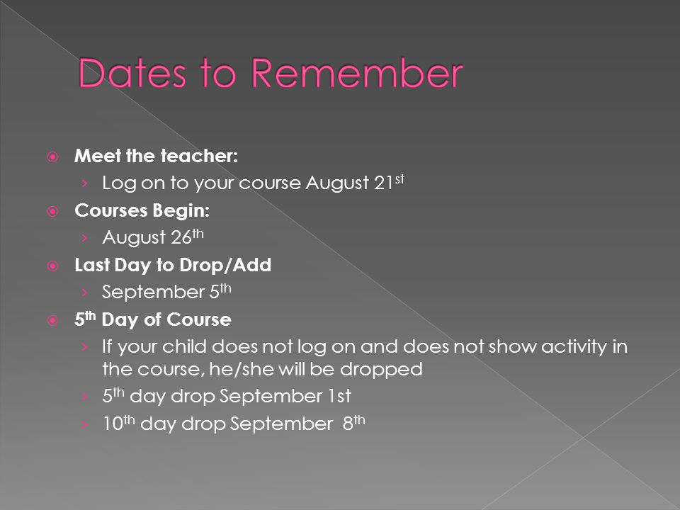  Meet the teacher: › Log on to your course August 21 st  Courses Begin: › August 26 th  Last Day to Drop/Add › September 5 th  5 th Day of Course