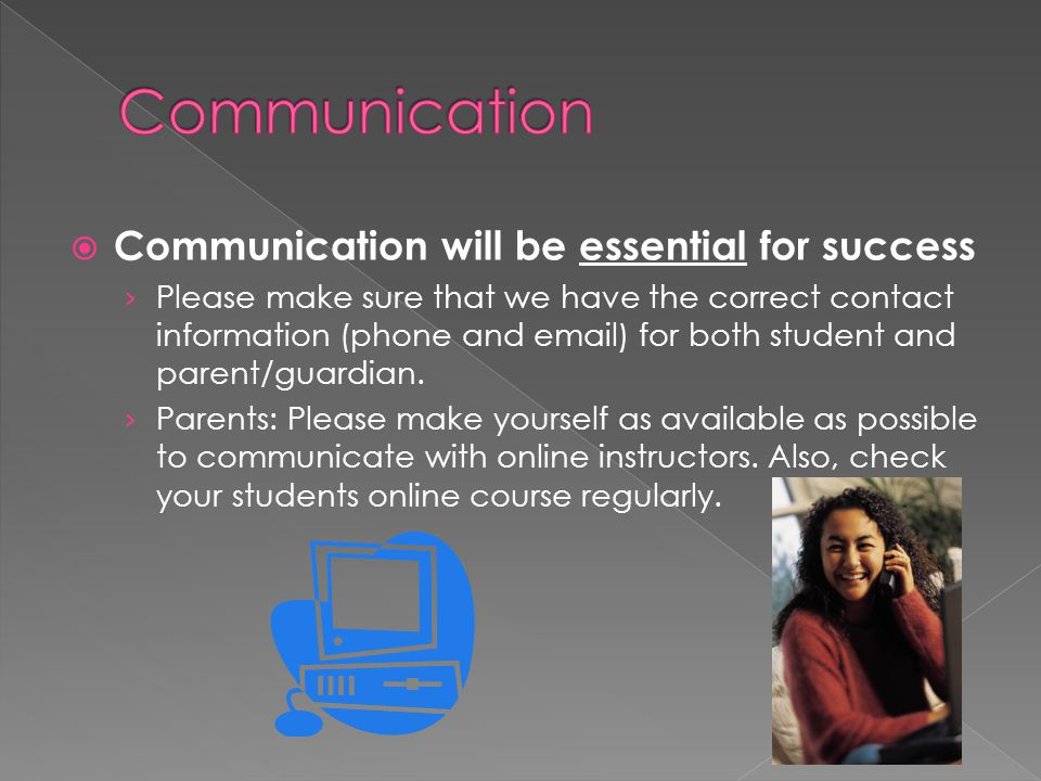  Communication will be essential for success › Please make sure that we have the correct contact information (phone and email) for both student and p