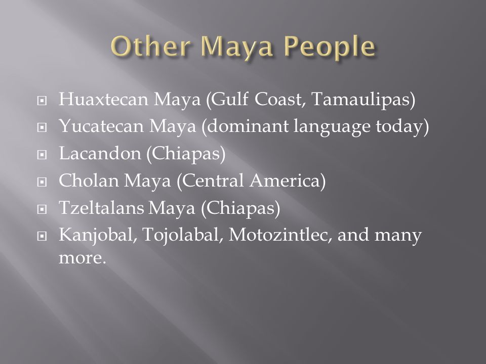  Huaxtecan Maya (Gulf Coast, Tamaulipas)  Yucatecan Maya (dominant language today)  Lacandon (Chiapas)  Cholan Maya (Central America)  Tzeltalans Maya (Chiapas)  Kanjobal, Tojolabal, Motozintlec, and many more.