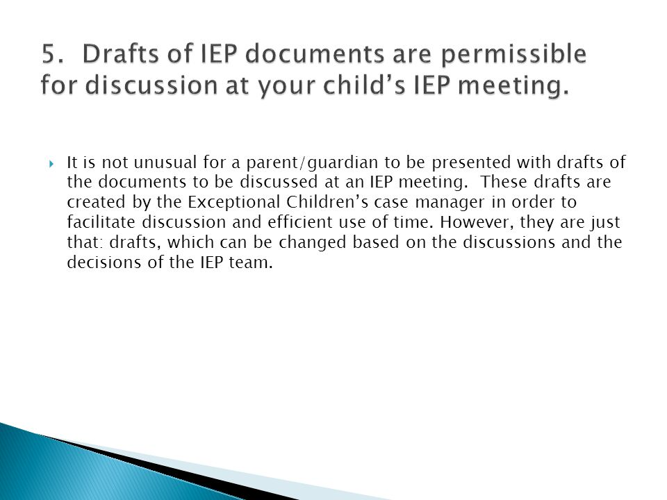  It is not unusual for a parent/guardian to be presented with drafts of the documents to be discussed at an IEP meeting. These drafts are created by