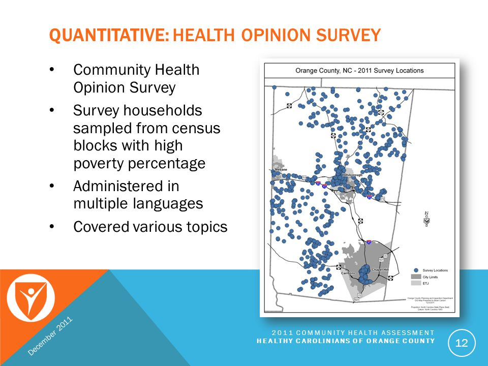 QUALITATIVE: FOCUS GROUPS AND FORUMS Nine focus groups  Gain well-rounded understanding of health concerns  Nearly 70 community voices Five community forums  Almost 200 participants  Presented and discussed main data findings  Selected initial priorities December 2011 2011 COMMUNITY HEALTH ASSESSMENT HEALTHY CAROLINIANS OF ORANGE COUNTY 13