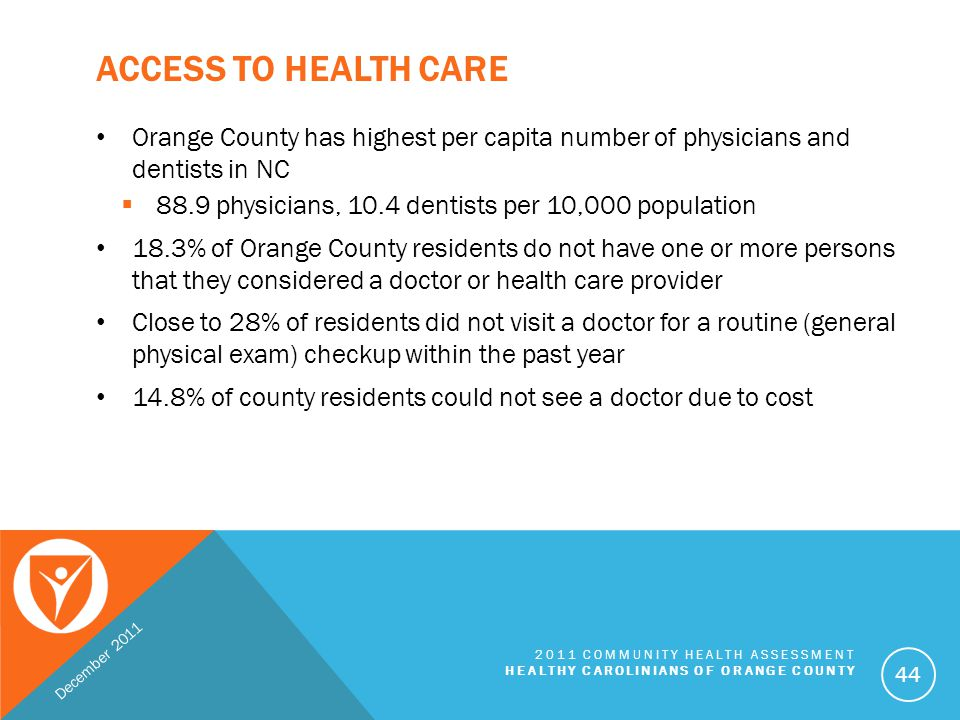 ACCESS TO HEALTH CARE In addition to medical insurance, factors contributing to a resident's inability to access health care services include  Concentration of health care resources in the southern part of county  Inadequate transportation systems in the central and northern parts of Orange County  Language barriers; Recent relocation to the county from another country  Perceived disparities (or racism) within health care facilities December 2011 2011 COMMUNITY HEALTH ASSESSMENT HEALTHY CAROLINIANS OF ORANGE COUNTY 45