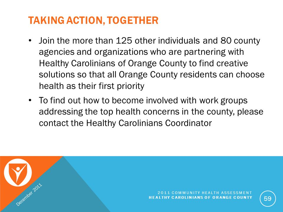 CONTACT INFORMATION Nidhi Sachdeva MPH, CHES Healthy Carolinians Coordinator Orange County Health Department 300 West Tryon Street | Hillsborough, NC 27278 Phone: 919.245.2440 Email: nsachdeva@co.orange.nc.us Website, Full Report, Membership Information: http://www.co.orange.nc.us/healthycarolinians December 2011 2011 COMMUNITY HEALTH ASSESSMENT HEALTHY CAROLINIANS OF ORANGE COUNTY 60