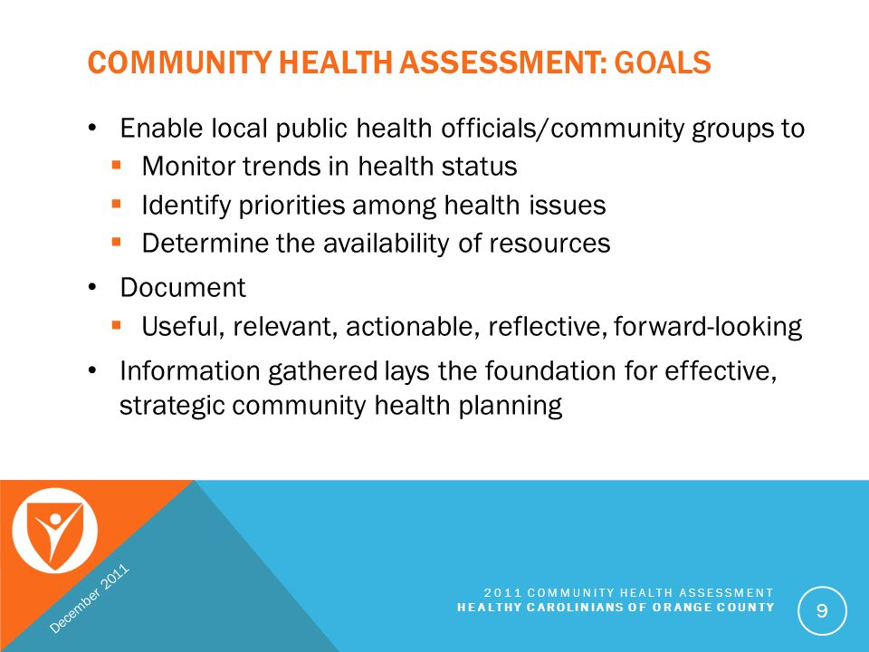 HEALTH ASSESSMENT PROCESS: PHASES Phase 1: Establish Community Assessment Team Phase 2: Collect Community Data Phase 3: Collect and Analyze Community Health Statistics Phase 4: Combine County Statistics and Community Data Phase 5: Solicit Community Input to Select Health Priorities Phase 6: Create Community Health Assessment Document Phase 7: Disseminate CHA Document to the Community Phase 8: Develop the Community Health Action Plans December 2011 2011 COMMUNITY HEALTH ASSESSMENT HEALTHY CAROLINIANS OF ORANGE COUNTY 10