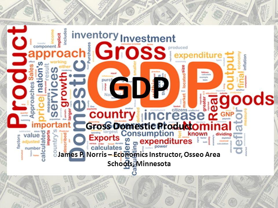 GDP Gross Domestic Product James P. Norris – Economics Instructor, Osseo Area Schools, Minnesota