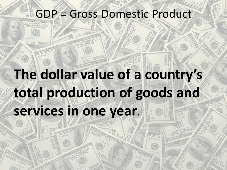 GDP = Gross Domestic Product The dollar value of a country's total production of goods and services in one year.