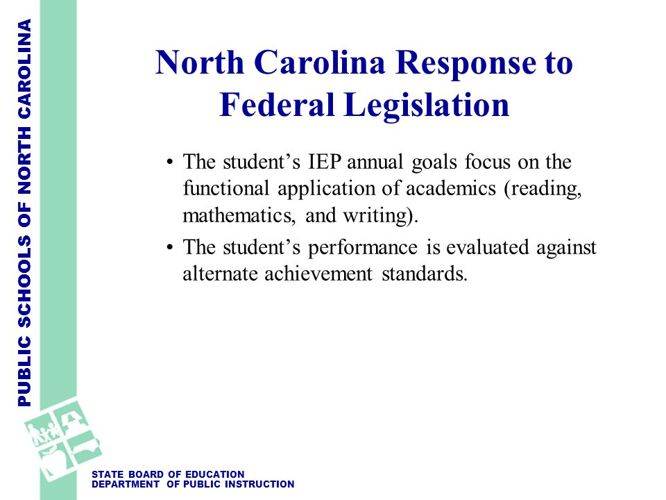 PUBLIC SCHOOLS OF NORTH CAROLINA STATE BOARD OF EDUCATION DEPARTMENT OF PUBLIC INSTRUCTION North Carolina Response to Federal Legislation The student's IEP annual goals focus on the functional application of academics (reading, mathematics, and writing).