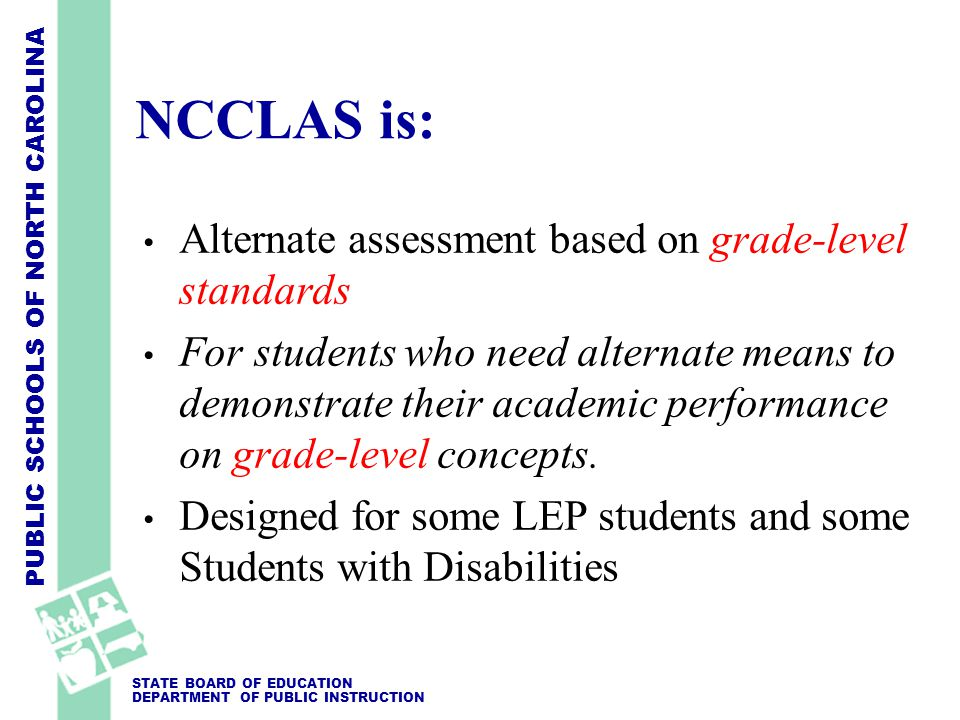 PUBLIC SCHOOLS OF NORTH CAROLINA STATE BOARD OF EDUCATION DEPARTMENT OF PUBLIC INSTRUCTION NCCLAS is: Alternate assessment based on grade-level standards For students who need alternate means to demonstrate their academic performance on grade-level concepts.