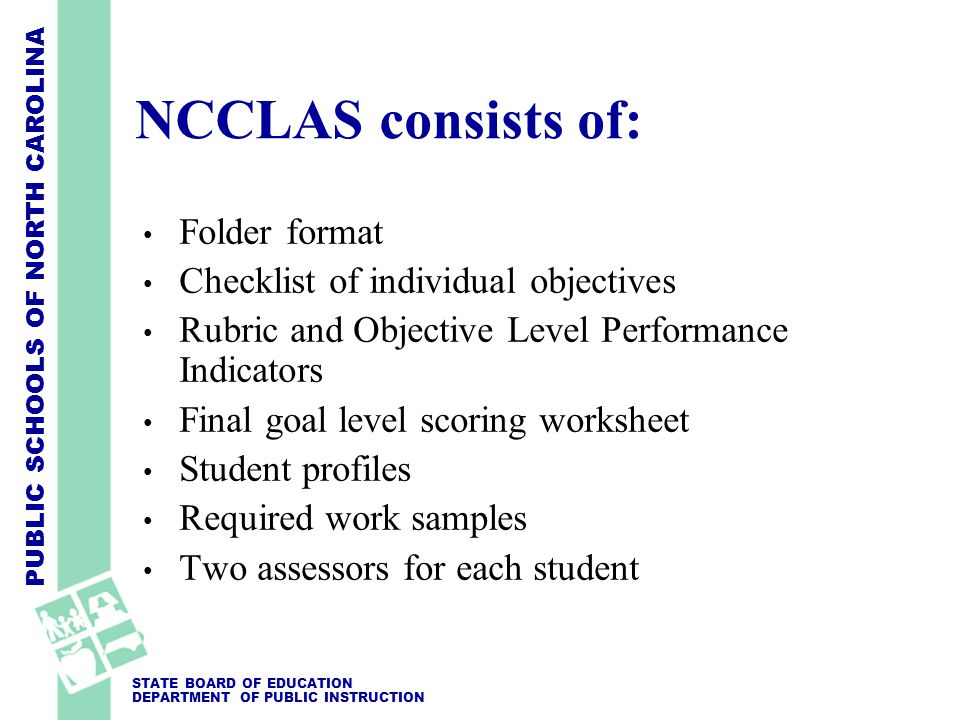 PUBLIC SCHOOLS OF NORTH CAROLINA STATE BOARD OF EDUCATION DEPARTMENT OF PUBLIC INSTRUCTION NCCLAS consists of: Folder format Checklist of individual objectives Rubric and Objective Level Performance Indicators Final goal level scoring worksheet Student profiles Required work samples Two assessors for each student