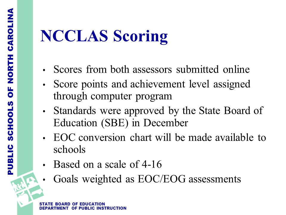 PUBLIC SCHOOLS OF NORTH CAROLINA STATE BOARD OF EDUCATION DEPARTMENT OF PUBLIC INSTRUCTION NCCLAS Scoring Scores from both assessors submitted online Score points and achievement level assigned through computer program Standards were approved by the State Board of Education (SBE) in December EOC conversion chart will be made available to schools Based on a scale of 4-16 Goals weighted as EOC/EOG assessments