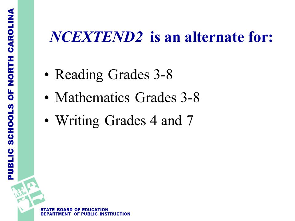 PUBLIC SCHOOLS OF NORTH CAROLINA STATE BOARD OF EDUCATION DEPARTMENT OF PUBLIC INSTRUCTION NCEXTEND2 is an alternate for: Reading Grades 3-8 Mathematics Grades 3-8 Writing Grades 4 and 7