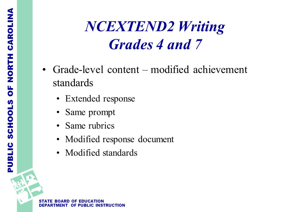 PUBLIC SCHOOLS OF NORTH CAROLINA STATE BOARD OF EDUCATION DEPARTMENT OF PUBLIC INSTRUCTION NCEXTEND2 Writing Grades 4 and 7 Grade-level content – modified achievement standards Extended response Same prompt Same rubrics Modified response document Modified standards