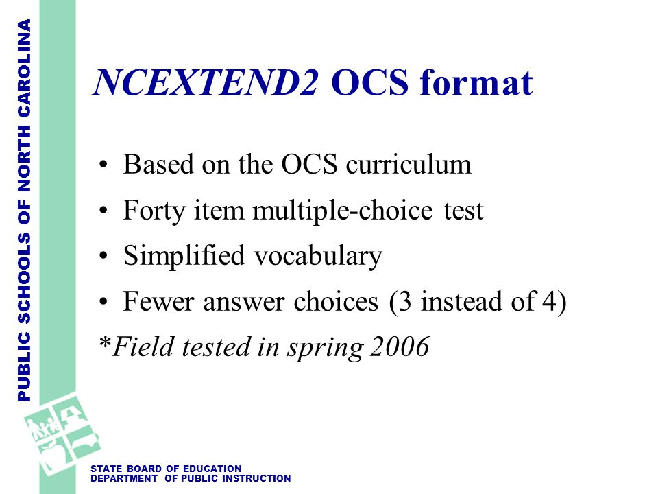 PUBLIC SCHOOLS OF NORTH CAROLINA STATE BOARD OF EDUCATION DEPARTMENT OF PUBLIC INSTRUCTION NCEXTEND2 OCS format Based on the OCS curriculum Forty item multiple-choice test Simplified vocabulary Fewer answer choices (3 instead of 4) *Field tested in spring 2006
