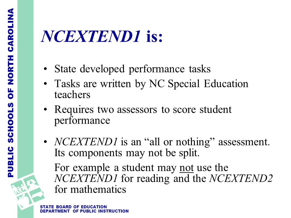 PUBLIC SCHOOLS OF NORTH CAROLINA STATE BOARD OF EDUCATION DEPARTMENT OF PUBLIC INSTRUCTION NCEXTEND1 is: State developed performance tasks Tasks are written by NC Special Education teachers Requires two assessors to score student performance NCEXTEND1 is an all or nothing assessment.