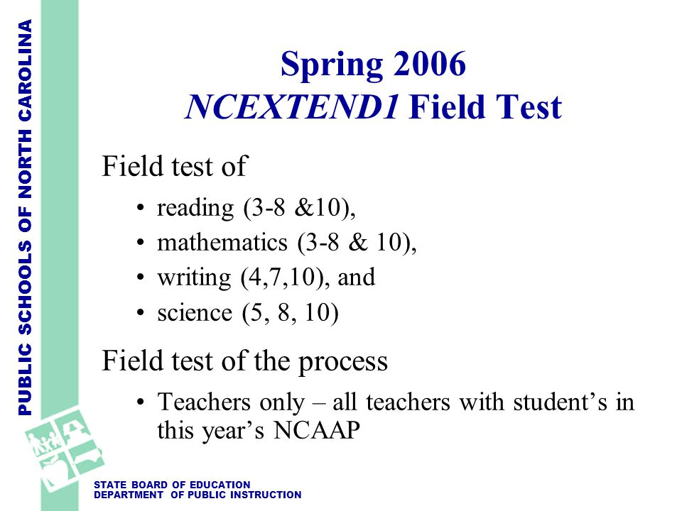 PUBLIC SCHOOLS OF NORTH CAROLINA STATE BOARD OF EDUCATION DEPARTMENT OF PUBLIC INSTRUCTION Field test of reading (3-8 &10), mathematics (3-8 & 10), writing (4,7,10), and science (5, 8, 10) Field test of the process Teachers only – all teachers with student's in this year's NCAAP Spring 2006 NCEXTEND1 Field Test