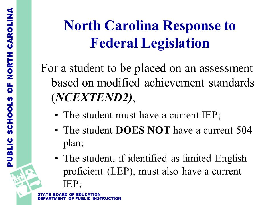 PUBLIC SCHOOLS OF NORTH CAROLINA STATE BOARD OF EDUCATION DEPARTMENT OF PUBLIC INSTRUCTION North Carolina Response to Federal Legislation For a student to be placed on an assessment based on modified achievement standards (NCEXTEND2), The student must have a current IEP; The student DOES NOT have a current 504 plan; The student, if identified as limited English proficient (LEP), must also have a current IEP;