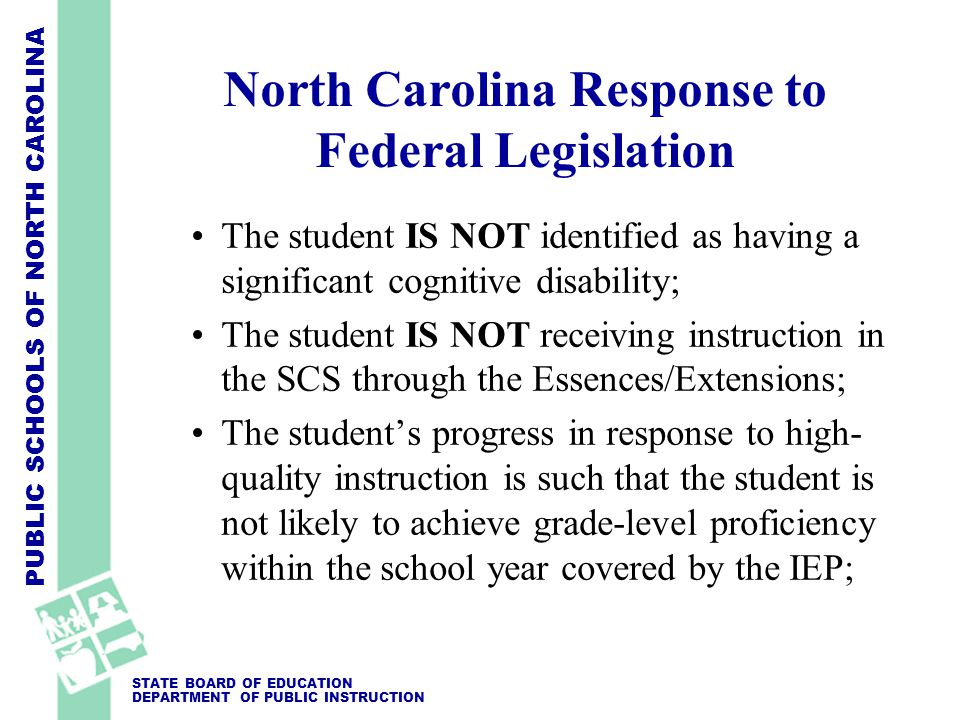 PUBLIC SCHOOLS OF NORTH CAROLINA STATE BOARD OF EDUCATION DEPARTMENT OF PUBLIC INSTRUCTION North Carolina Response to Federal Legislation The student's disability has precluded the student from achieving grade level proficiency, as demonstrated by objective evidence, (e.g., results from standardized state tests, IQ tests, achievement tests, aptitude tests, and psychological evaluations.
