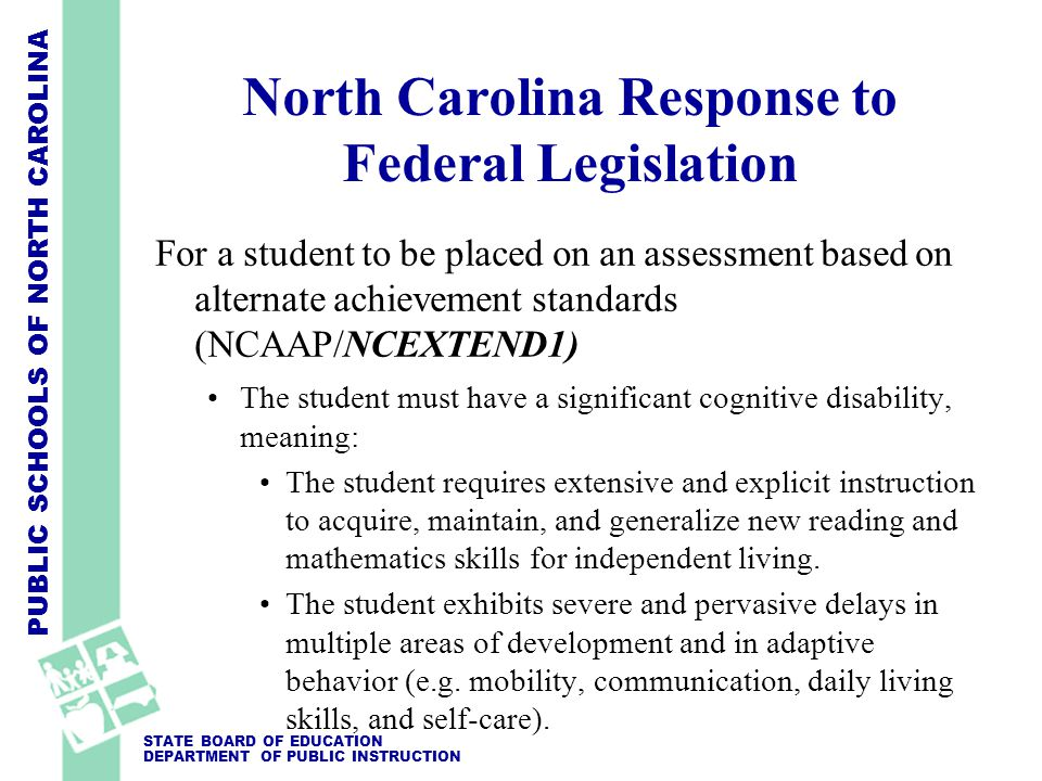 PUBLIC SCHOOLS OF NORTH CAROLINA STATE BOARD OF EDUCATION DEPARTMENT OF PUBLIC INSTRUCTION North Carolina Response to Federal Legislation For a student to be placed on an assessment based on alternate achievement standards (NCAAP/NCEXTEND1) The student must have a significant cognitive disability, meaning: The student requires extensive and explicit instruction to acquire, maintain, and generalize new reading and mathematics skills for independent living.