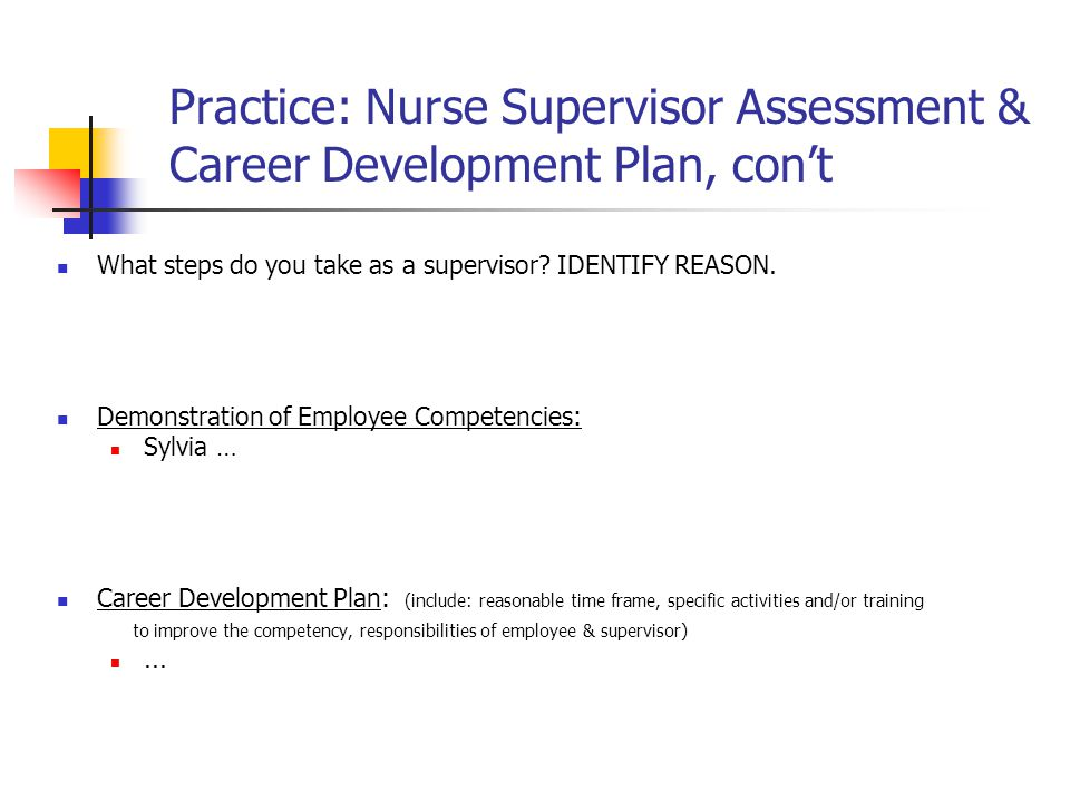 Practice: Nurse Supervisor Assessment & Career Development Plan, con't What steps do you take as a supervisor? IDENTIFY REASON. Demonstration of Emplo