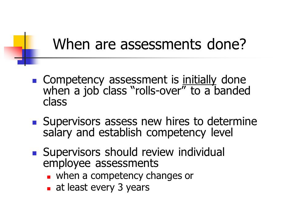 """When are assessments done? Competency assessment is initially done when a job class """"rolls-over"""" to a banded class Supervisors assess new hires to det"""