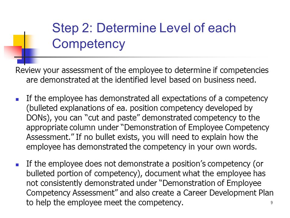 9 Step 2: Determine Level of each Competency Review your assessment of the employee to determine if competencies are demonstrated at the identified le