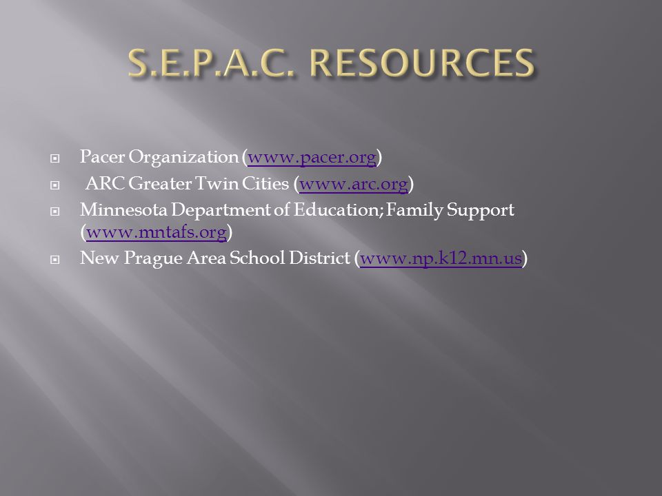  Pacer Organization (www.pacer.org)www.pacer.org  ARC Greater Twin Cities (www.arc.org)www.arc.org  Minnesota Department of Education; Family Support (www.mntafs.org)www.mntafs.org  New Prague Area School District (www.np.k12.mn.us)www.np.k12.mn.us
