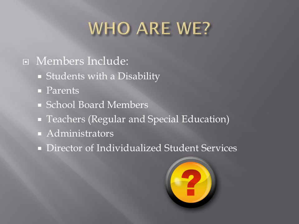 MMembers Include: SStudents with a Disability PParents SSchool Board Members TTeachers (Regular and Special Education) AAdministrators DDirector of Individualized Student Services