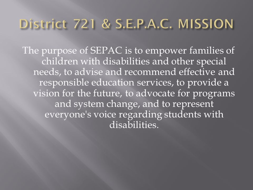 The purpose of SEPAC is to empower families of children with disabilities and other special needs, to advise and recommend effective and responsible education services, to provide a vision for the future, to advocate for programs and system change, and to represent everyone s voice regarding students with disabilities.