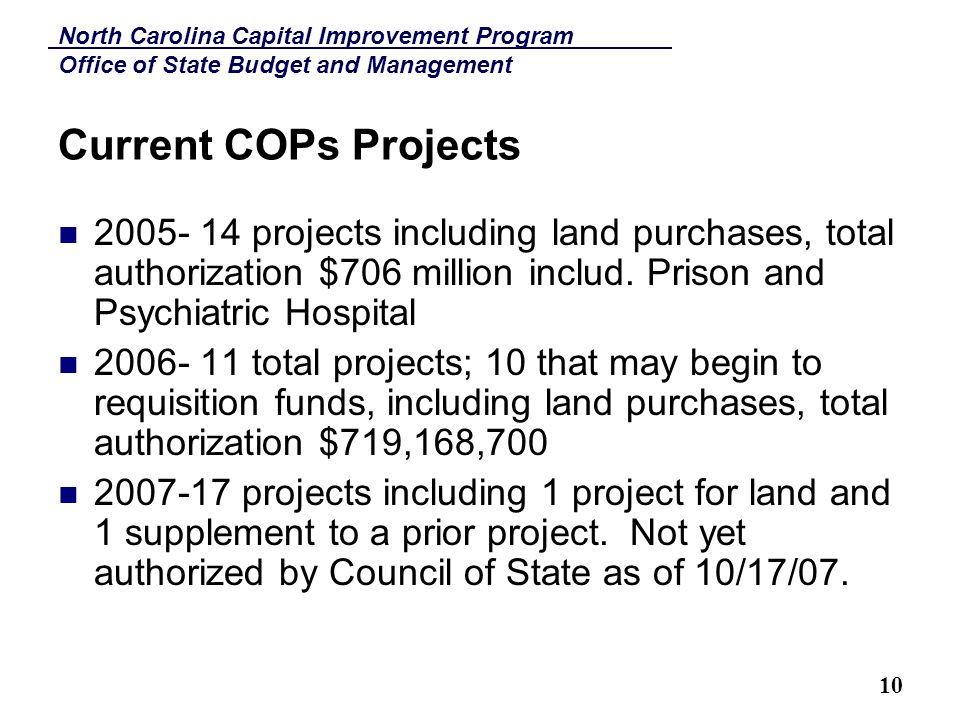 North Carolina Capital Improvement Program Office of State Budget and Management 10 Current COPs Projects 2005- 14 projects including land purchases, total authorization $706 million includ.